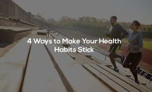4 Ways to Make Your Health Habits Stick